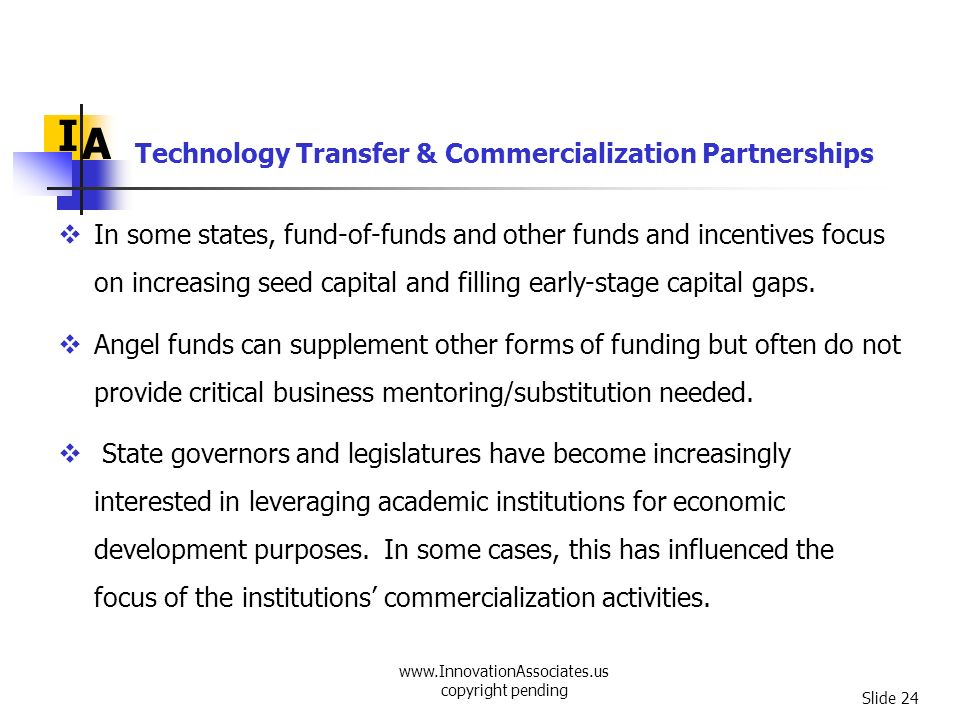 www.InnovationAssociates.us copyright pending Slide 24 Technology Transfer & Commercialization Partnerships I A In some states, fund-of-funds and othe