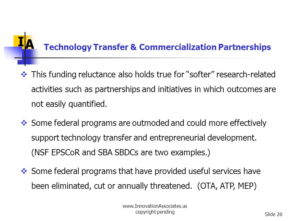 www.InnovationAssociates.us copyright pending Slide 26 Technology Transfer & Commercialization Partnerships I A This funding reluctance also holds tru