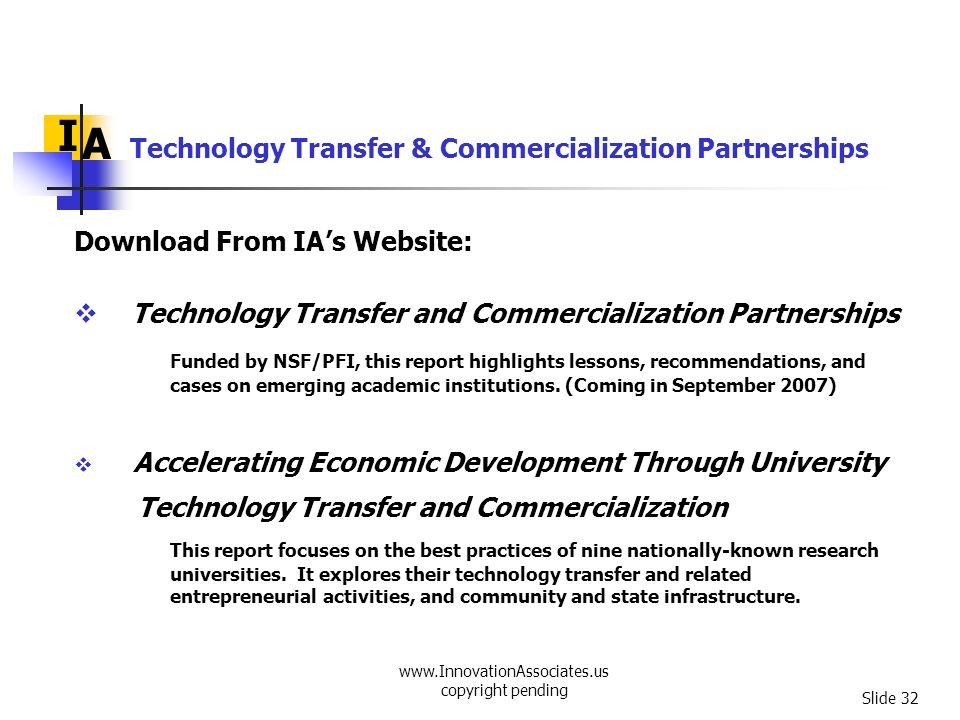 www.InnovationAssociates.us copyright pending Slide 32 I A Technology Transfer and Commercialization Partnerships Funded by NSF/PFI, this report highl