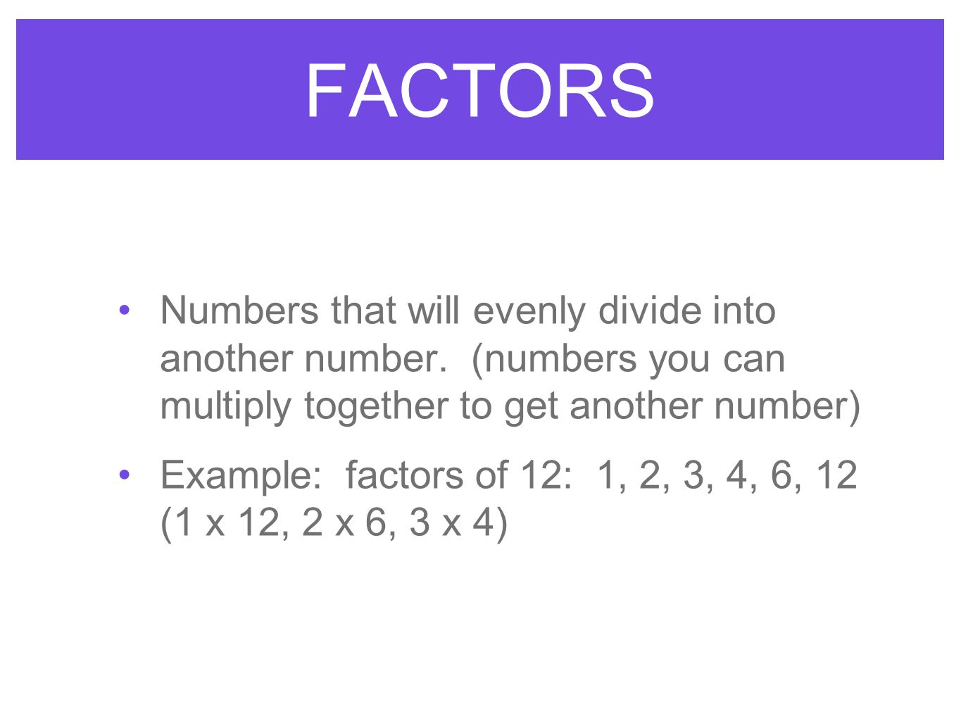 FACTORS Numbers that will evenly divide into another number. (numbers you can multiply together to get another number) Example: factors of 12: 1, 2, 3
