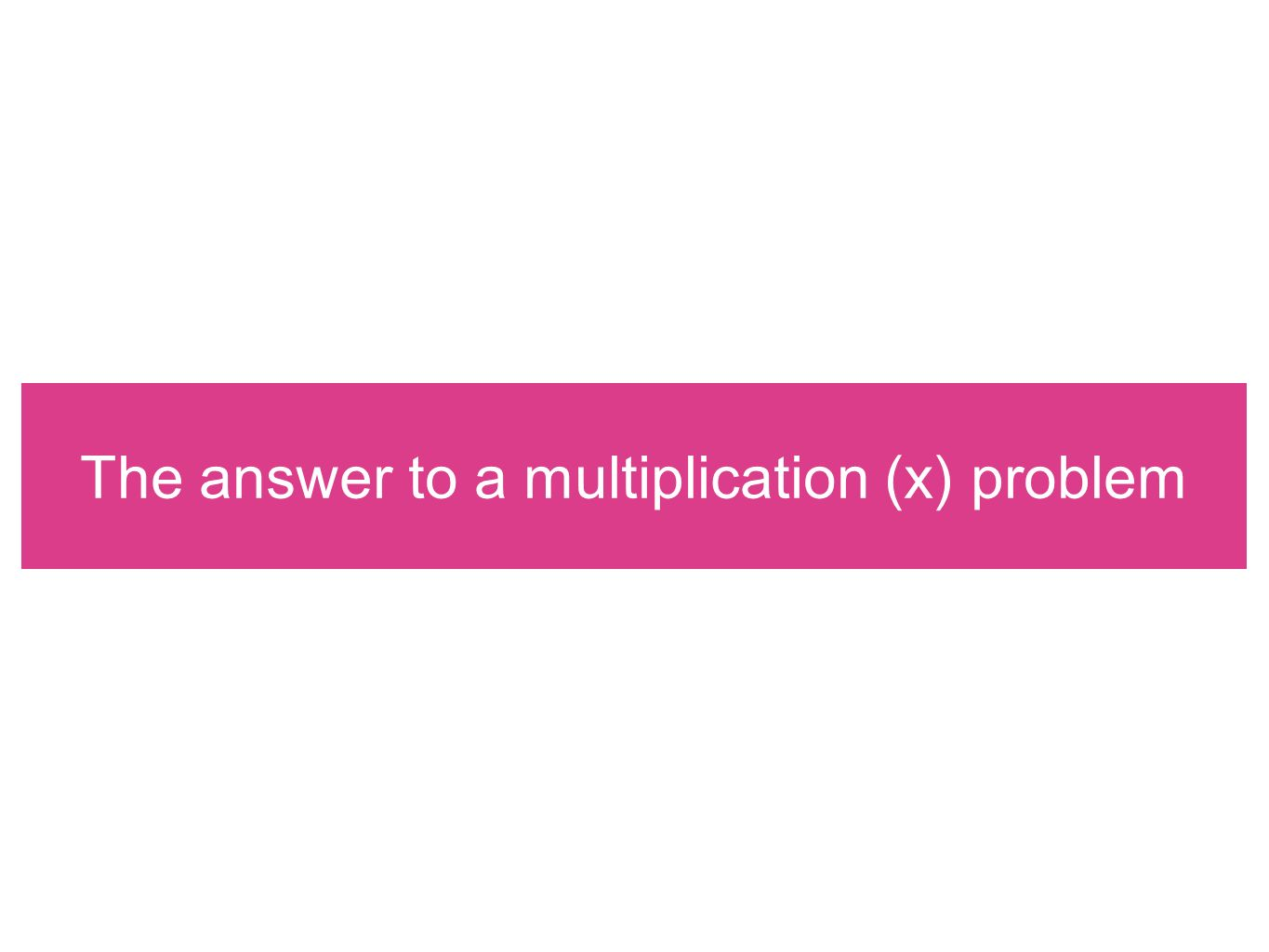 The answer to a multiplication (x) problem