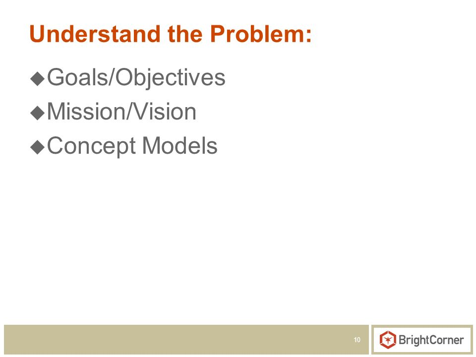 10 Understand the Problem: Goals/Objectives Mission/Vision Concept Models