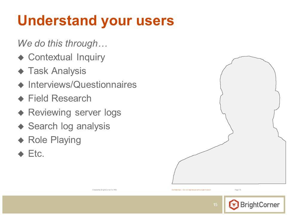15 Understand your users We do this through… Contextual Inquiry Task Analysis Interviews/Questionnaires Field Research Reviewing server logs Search lo