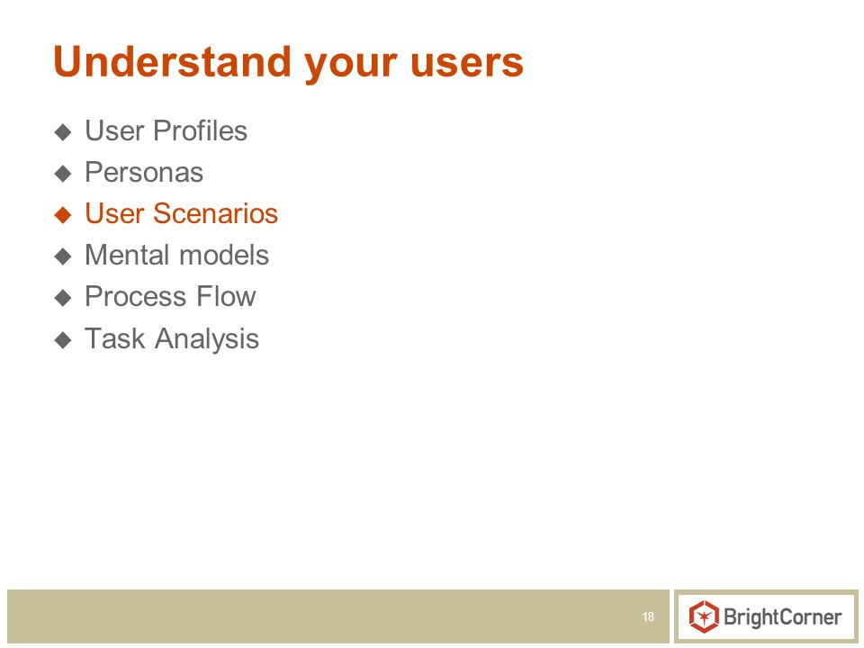 18 Understand your users User Profiles Personas User Scenarios Mental models Process Flow Task Analysis