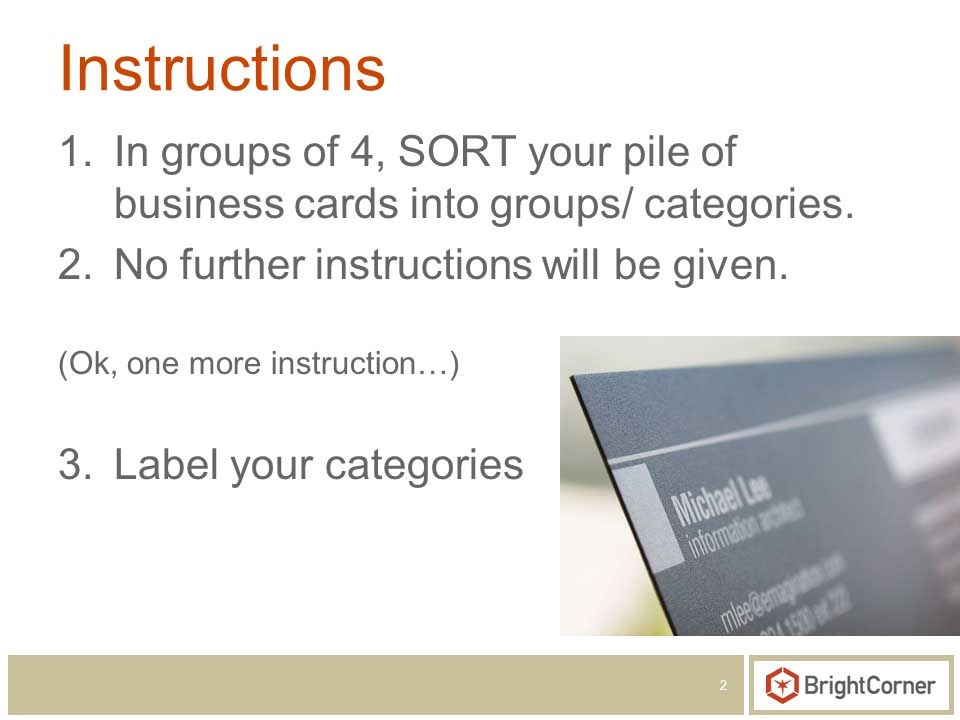 2 Instructions 1.In groups of 4, SORT your pile of business cards into groups/ categories. 2.No further instructions will be given. (Ok, one more inst