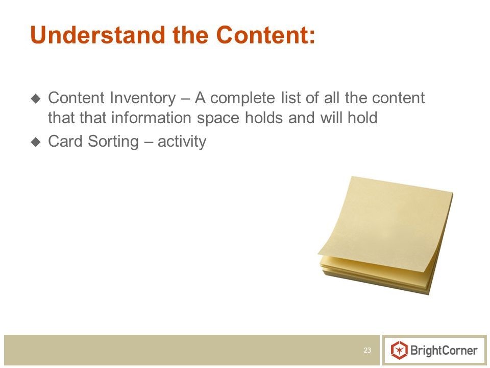 23 Understand the Content: Content Inventory – A complete list of all the content that that information space holds and will hold Card Sorting – activ