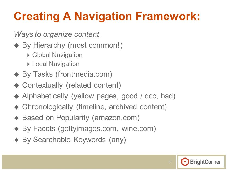 27 Creating A Navigation Framework: Ways to organize content: By Hierarchy (most common!) Global Navigation Local Navigation By Tasks (frontmedia.com) Contextually (related content) Alphabetically (yellow pages, good / dcc, bad) Chronologically (timeline, archived content) Based on Popularity (amazon.com) By Facets (gettyimages.com, wine.com) By Searchable Keywords (any)