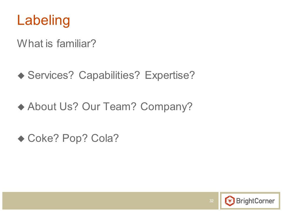 32 Labeling What is familiar? Services? Capabilities? Expertise? About Us? Our Team? Company? Coke? Pop? Cola?