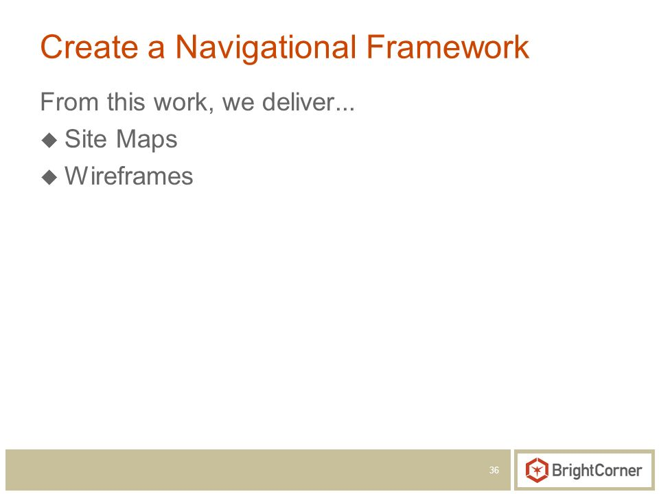 36 Create a Navigational Framework From this work, we deliver... Site Maps Wireframes