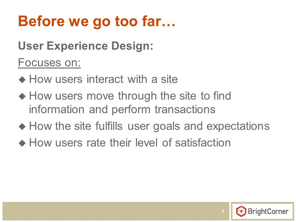 4 Before we go too far… User Experience Design: Focuses on: How users interact with a site How users move through the site to find information and perform transactions How the site fulfills user goals and expectations How users rate their level of satisfaction