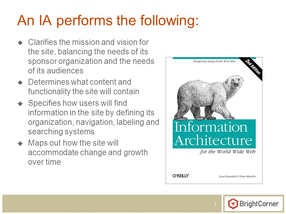 7 An IA performs the following: Clarifies the mission and vision for the site, balancing the needs of its sponsor organization and the needs of its audiences Determines what content and functionality the site will contain Specifies how users will find information in the site by defining its organization, navigation, labeling and searching systems Maps out how the site will accommodate change and growth over time