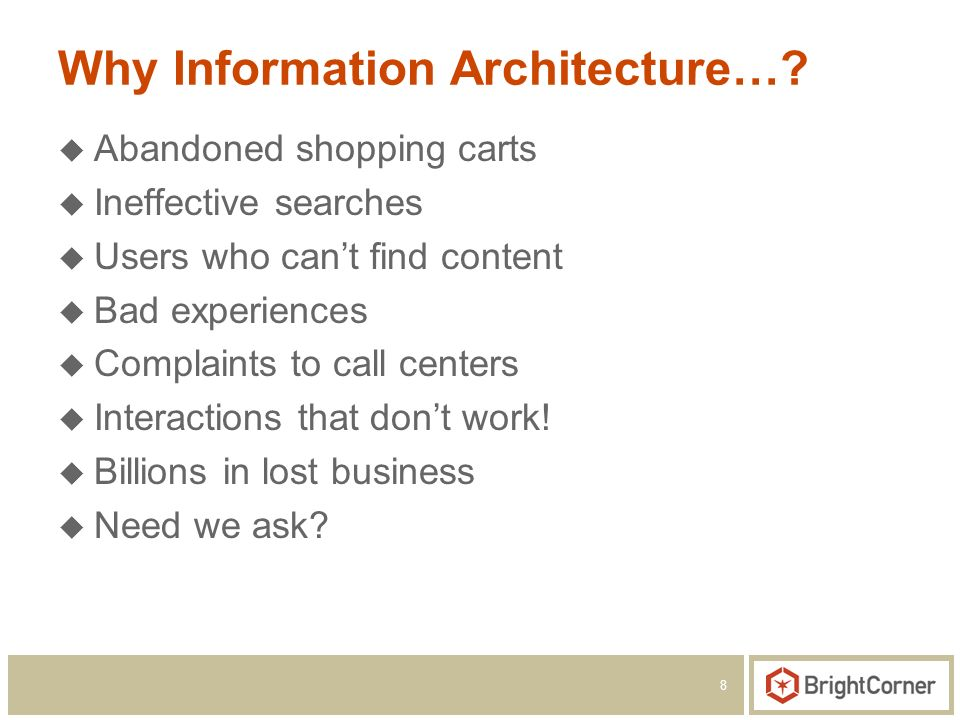 8 Why Information Architecture…? Abandoned shopping carts Ineffective searches Users who cant find content Bad experiences Complaints to call centers
