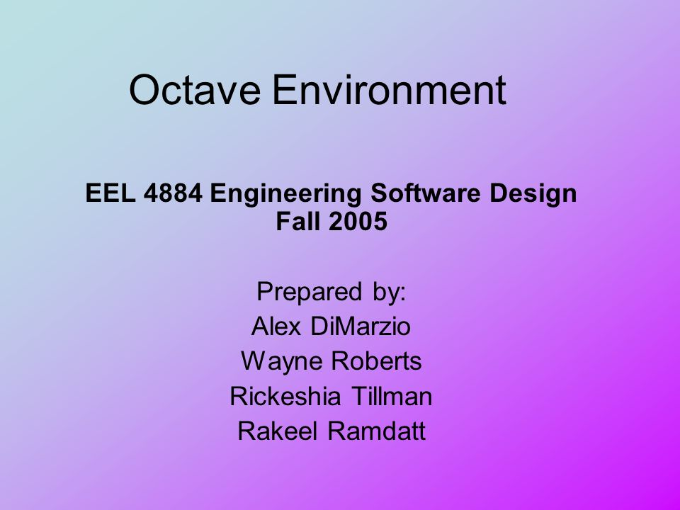 Octave Environment EEL 4884 Engineering Software Design Fall 2005 Prepared by: Alex DiMarzio Wayne Roberts Rickeshia Tillman Rakeel Ramdatt