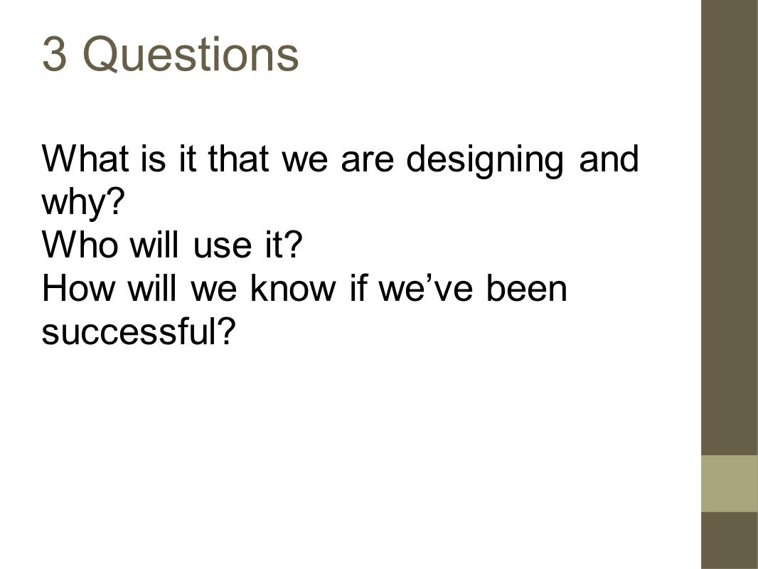 3 Questions What is it that we are designing and why.