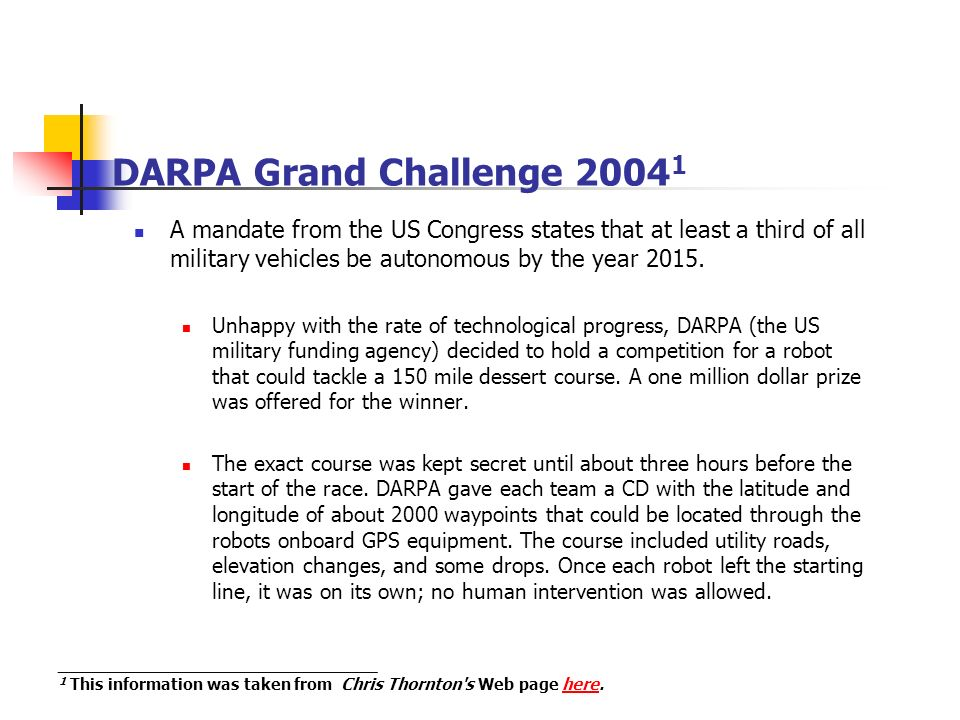 DARPA Grand Challenge 2004 1 A mandate from the US Congress states that at least a third of all military vehicles be autonomous by the year 2015.