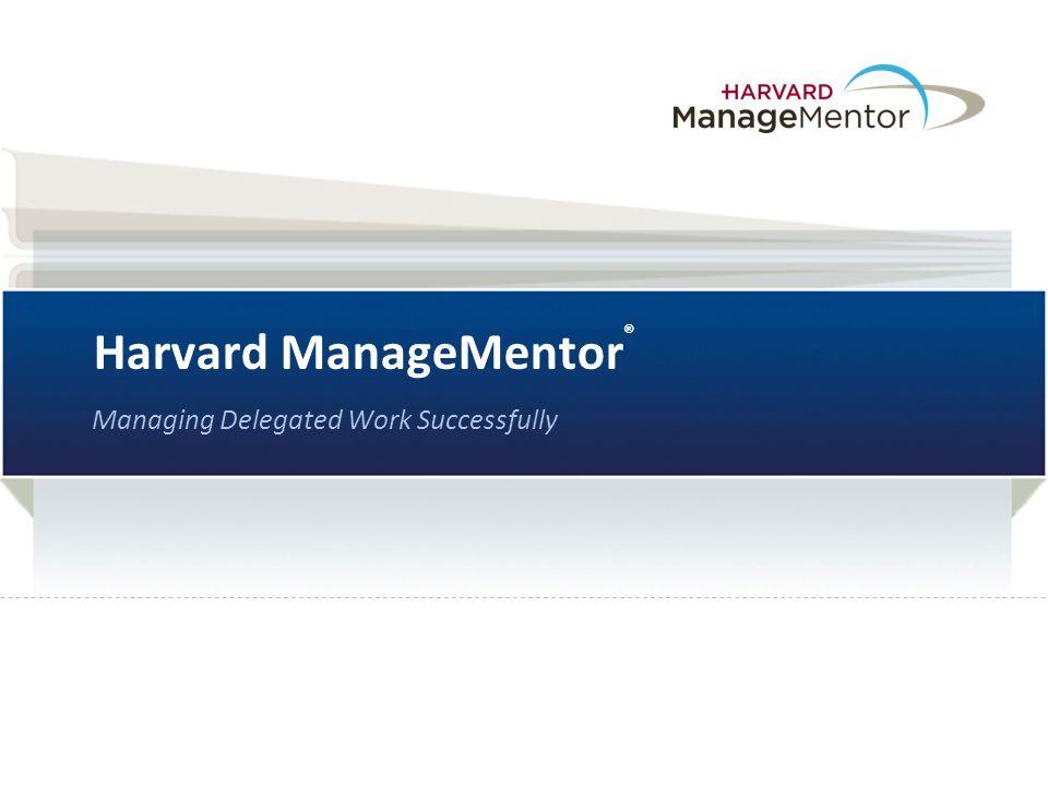 Harvard ManageMentor ® Managing Delegated Work Successfully