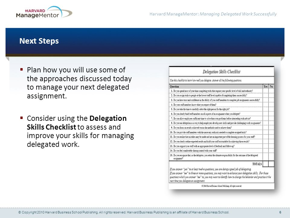 6 Harvard ManageMentor: Managing Delegated Work Successfully Next Steps Plan how you will use some of the approaches discussed today to manage your ne