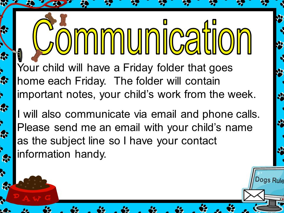 Your child will have a Friday folder that goes home each Friday. The folder will contain important notes, your childs work from the week. I will also