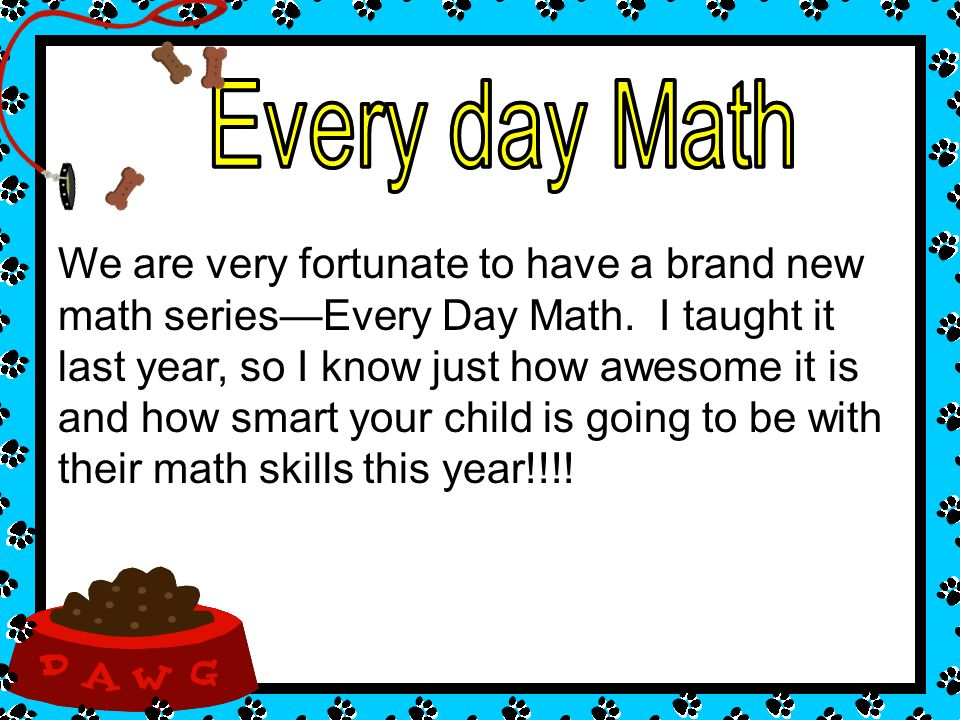 We are very fortunate to have a brand new math seriesEvery Day Math. I taught it last year, so I know just how awesome it is and how smart your child