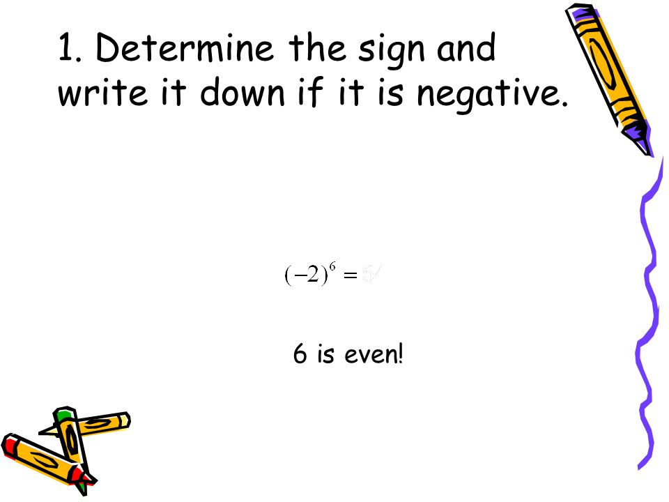 1. Determine the sign and write it down if it is negative. 6 is even!