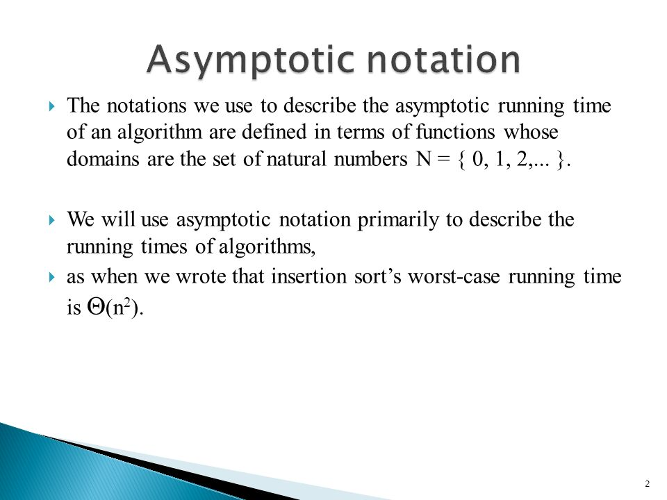 The notations we use to describe the asymptotic running time of an algorithm are defined in terms of functions whose domains are the set of natural numbers N = { 0, 1, 2,...