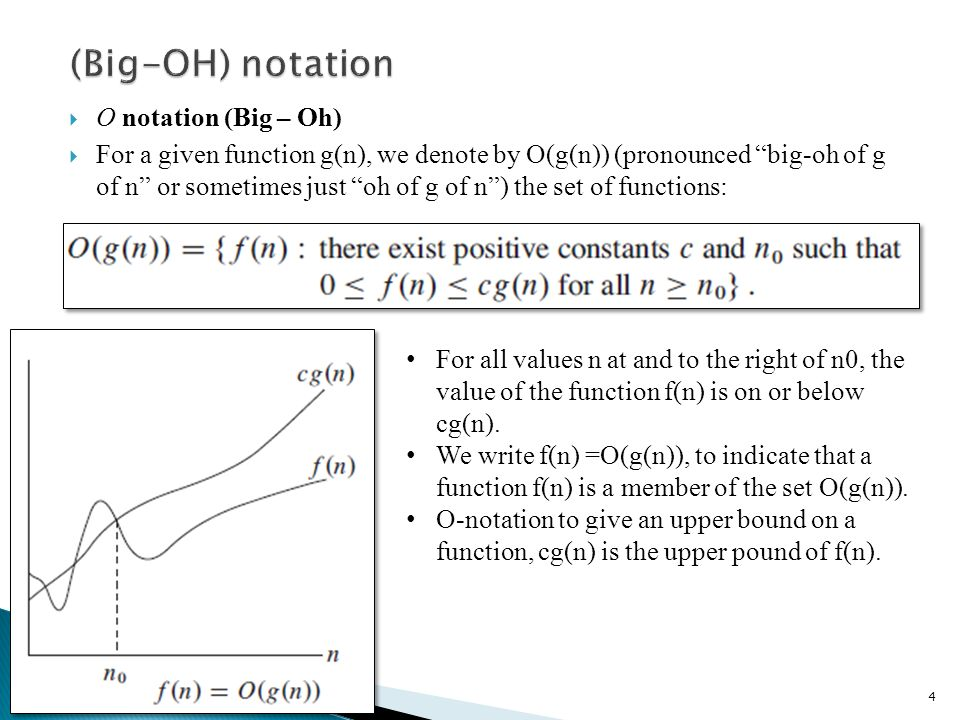 O notation (Big – Oh) For a given function g(n), we denote by O(g(n)) (pronounced big-oh of g of n or sometimes just oh of g of n) the set of functions: 4 For all values n at and to the right of n0, the value of the function f(n) is on or below cg(n).