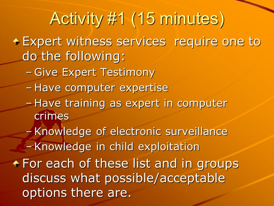 Activity #1 (15 minutes) Expert witness services require one to do the following: –Give Expert Testimony –Have computer expertise –Have training as ex