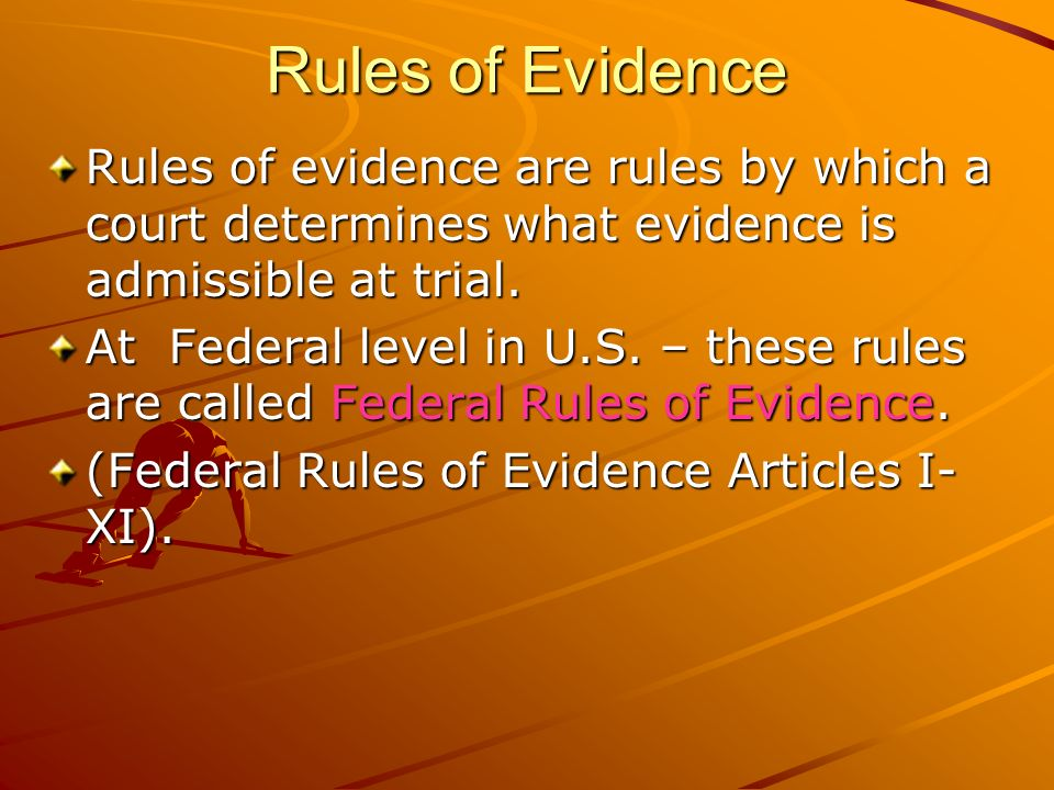 Rules of Evidence Rules of evidence are rules by which a court determines what evidence is admissible at trial. At Federal level in U.S. – these rules
