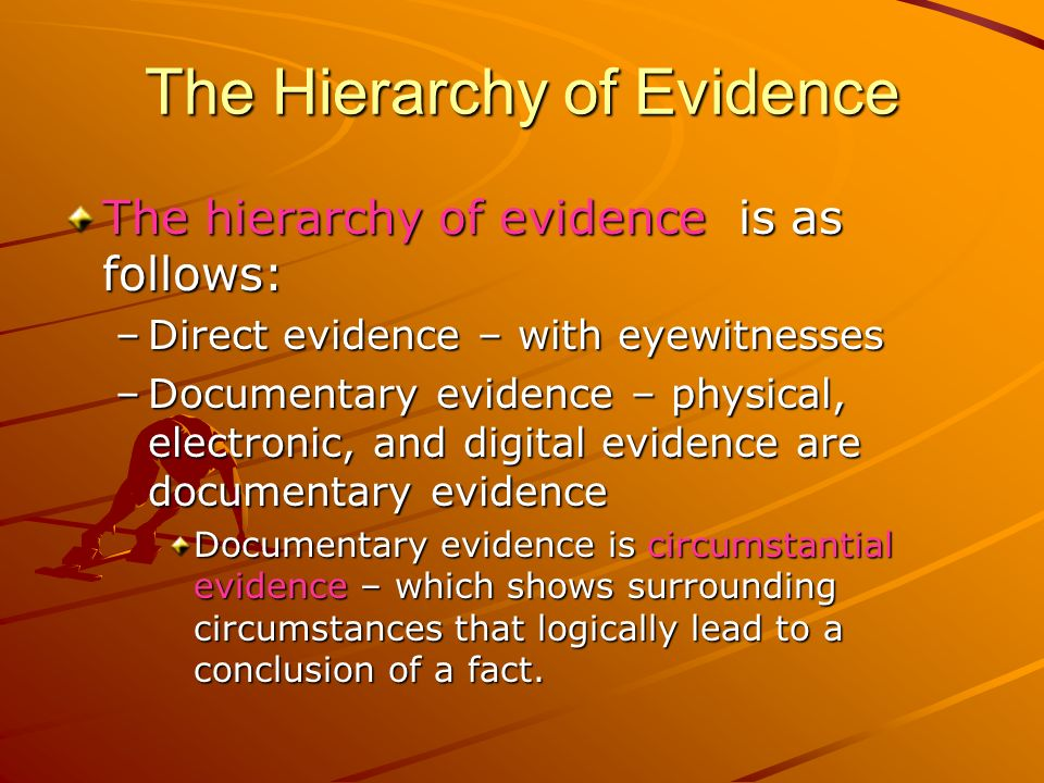 The Hierarchy of Evidence The hierarchy of evidence is as follows: –Direct evidence – with eyewitnesses –Documentary evidence – physical, electronic,