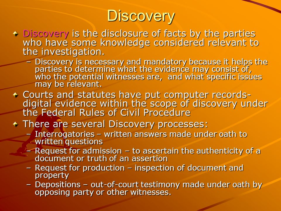 Discovery Discovery is the disclosure of facts by the parties who have some knowledge considered relevant to the investigation. –Discovery is necessar