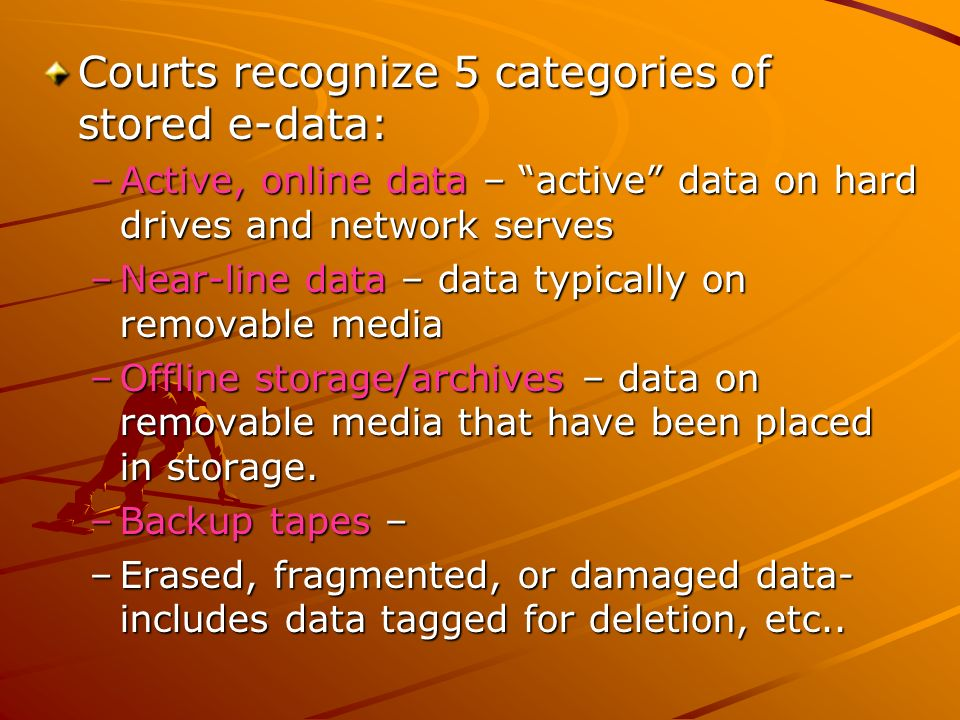 Courts recognize 5 categories of stored e-data: –Active, online data – active data on hard drives and network serves –Near-line data – data typically