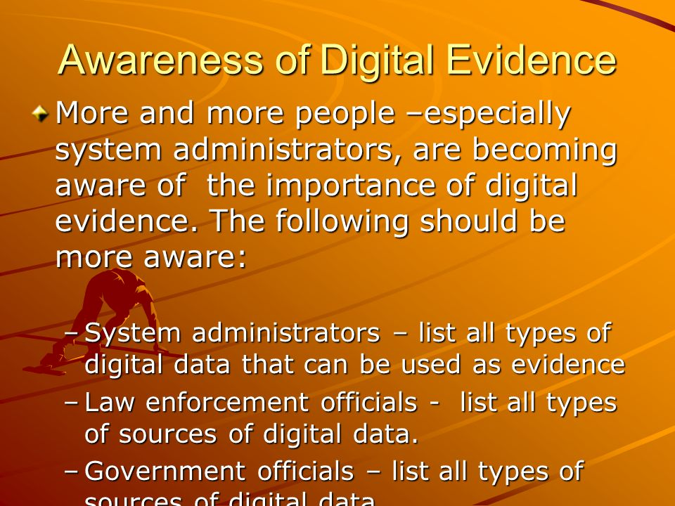 Awareness of Digital Evidence More and more people –especially system administrators, are becoming aware of the importance of digital evidence. The fo