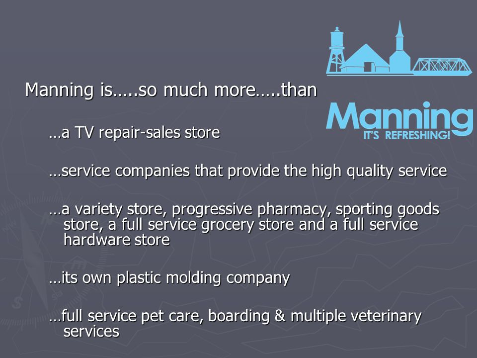 Manning is…..so much more…..than …a TV repair-sales store …service companies that provide the high quality service …a variety store, progressive pharmacy, sporting goods store, a full service grocery store and a full service hardware store …its own plastic molding company …full service pet care, boarding & multiple veterinary services