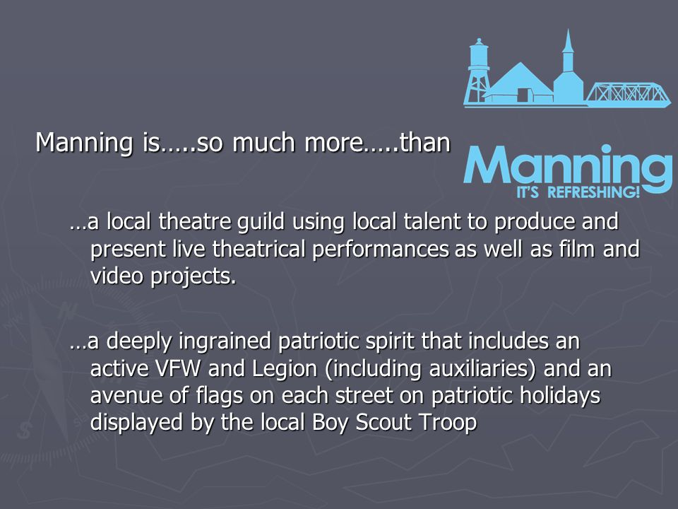 Manning is…..so much more…..than …a local theatre guild using local talent to produce and present live theatrical performances as well as film and video projects.