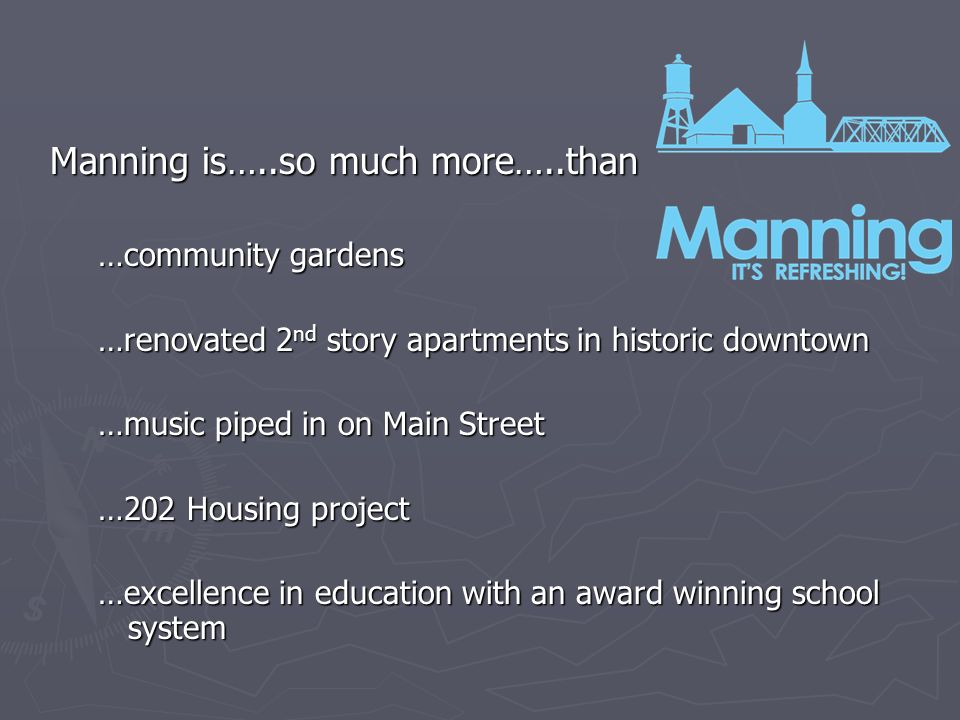 Manning is…..so much more…..than …community gardens …renovated 2 nd story apartments in historic downtown …music piped in on Main Street …202 Housing project …excellence in education with an award winning school system