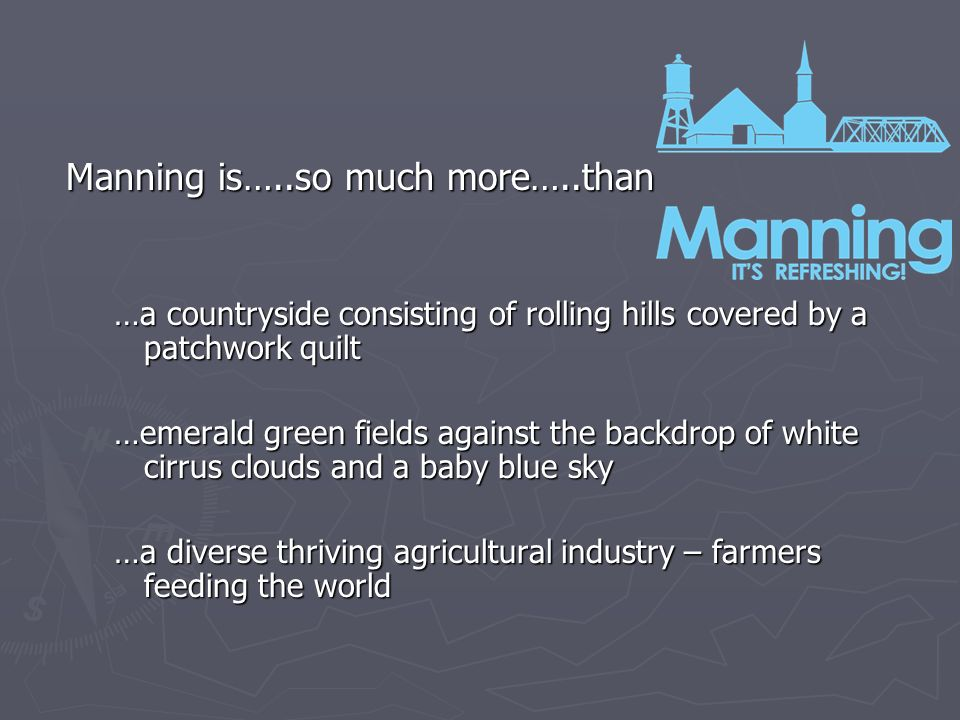 Manning is…..so much more…..than …a countryside consisting of rolling hills covered by a patchwork quilt …emerald green fields against the backdrop of white cirrus clouds and a baby blue sky …a diverse thriving agricultural industry – farmers feeding the world