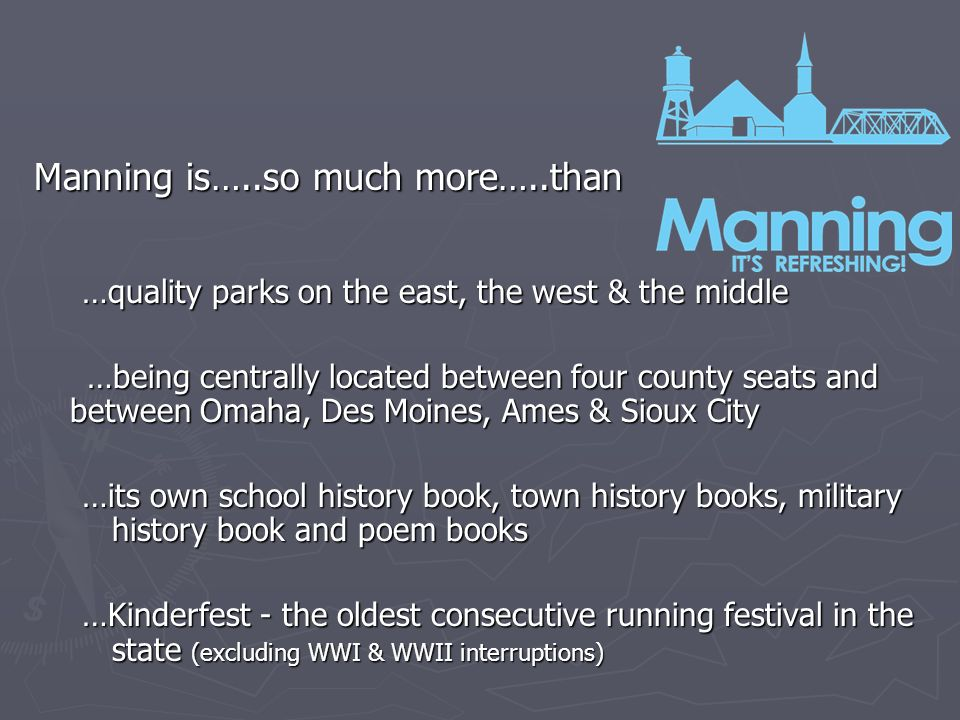 Manning is…..so much more…..than …quality parks on the east, the west & the middle …being centrally located between four county seats and between Omaha, Des Moines, Ames & Sioux City …being centrally located between four county seats and between Omaha, Des Moines, Ames & Sioux City …its own school history book, town history books, military history book and poem books …Kinderfest - the oldest consecutive running festival in the state (excluding WWI & WWII interruptions)