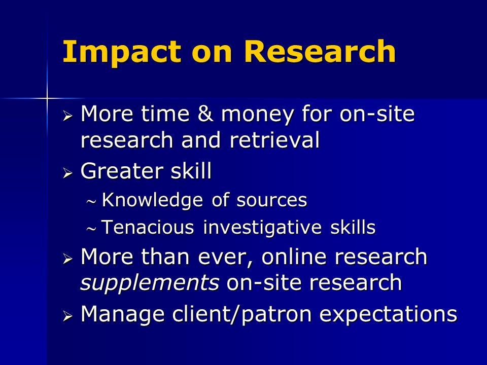 Impact on Research More time & money for on-site research and retrieval More time & money for on-site research and retrieval Greater skill Greater skill Knowledge of sourcesKnowledge of sources Tenacious investigative skillsTenacious investigative skills More than ever, online research supplements on-site research More than ever, online research supplements on-site research Manage client/patron expectations Manage client/patron expectations