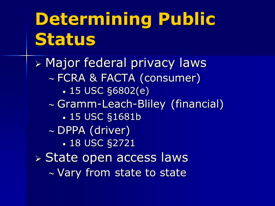 Determining Public Status Major federal privacy laws Major federal privacy laws FCRA & FACTA (consumer)FCRA & FACTA (consumer) 15 USC §6802(e) 15 USC §6802(e) Gramm-Leach-Bliley (financial)Gramm-Leach-Bliley (financial) 15 USC §1681b 15 USC §1681b DPPA (driver)DPPA (driver) 18 USC § USC §2721 State open access laws State open access laws Vary from state to stateVary from state to state