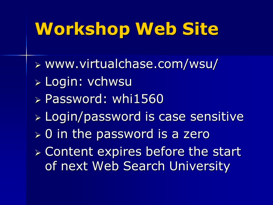Workshop Web Site www.virtualchase.com/wsu/ www.virtualchase.com/wsu/ Login: vchwsu Login: vchwsu Password: whi1560 Password: whi1560 Login/password is case sensitive Login/password is case sensitive 0 in the password is a zero 0 in the password is a zero Content expires before the start of next Web Search University Content expires before the start of next Web Search University