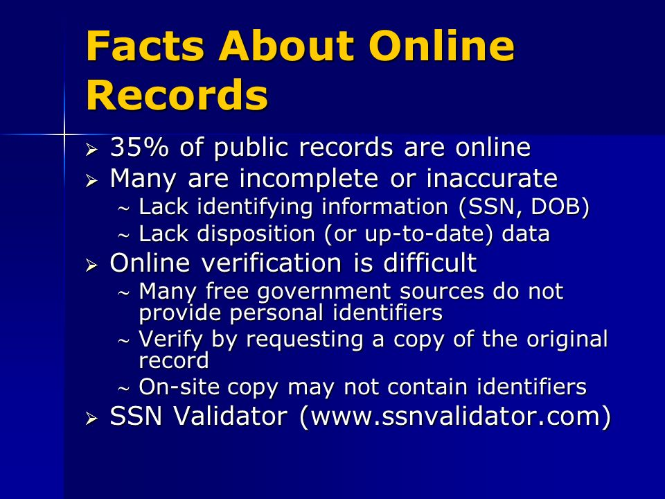 Facts About Online Records 35% of public records are online 35% of public records are online Many are incomplete or inaccurate Many are incomplete or inaccurate Lack identifying information (SSN, DOB)Lack identifying information (SSN, DOB) Lack disposition (or up-to-date) dataLack disposition (or up-to-date) data Online verification is difficult Online verification is difficult Many free government sources do not provide personal identifiersMany free government sources do not provide personal identifiers Verify by requesting a copy of the original recordVerify by requesting a copy of the original record On-site copy may not contain identifiersOn-site copy may not contain identifiers SSN Validator (www.ssnvalidator.com) SSN Validator (www.ssnvalidator.com)