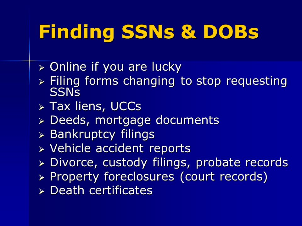 Finding SSNs & DOBs Online if you are lucky Online if you are lucky Filing forms changing to stop requesting SSNs Filing forms changing to stop requesting SSNs Tax liens, UCCs Tax liens, UCCs Deeds, mortgage documents Deeds, mortgage documents Bankruptcy filings Bankruptcy filings Vehicle accident reports Vehicle accident reports Divorce, custody filings, probate records Divorce, custody filings, probate records Property foreclosures (court records) Property foreclosures (court records) Death certificates Death certificates
