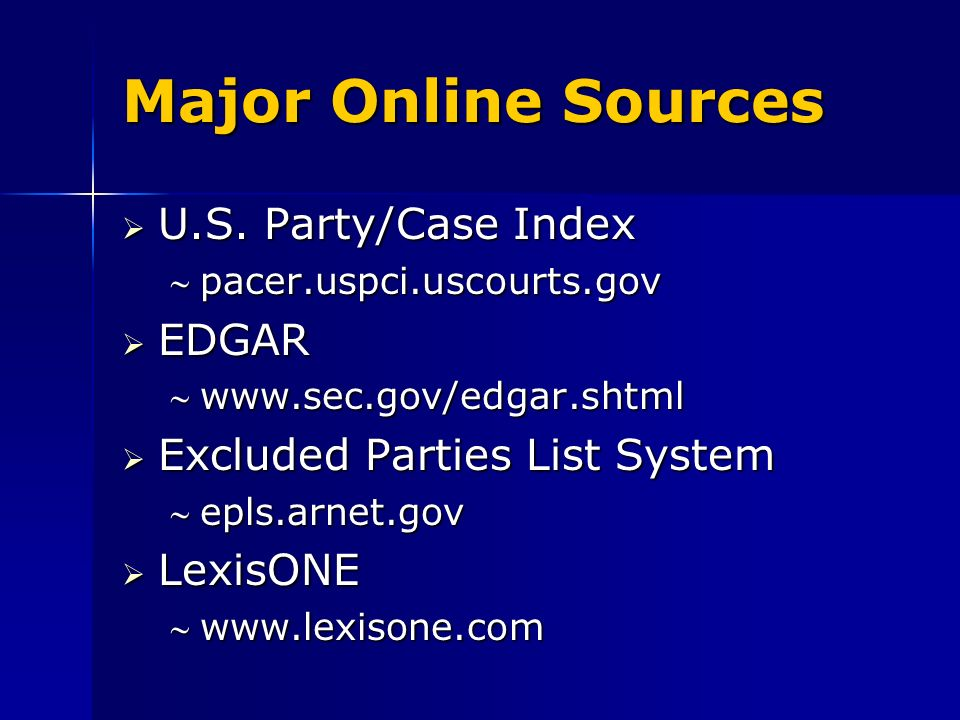 Major Online Sources U.S. Party/Case Index U.S. Party/Case Index pacer.uspci.uscourts.govpacer.uspci.uscourts.gov EDGAR EDGAR www.sec.gov/edgar.shtmlw