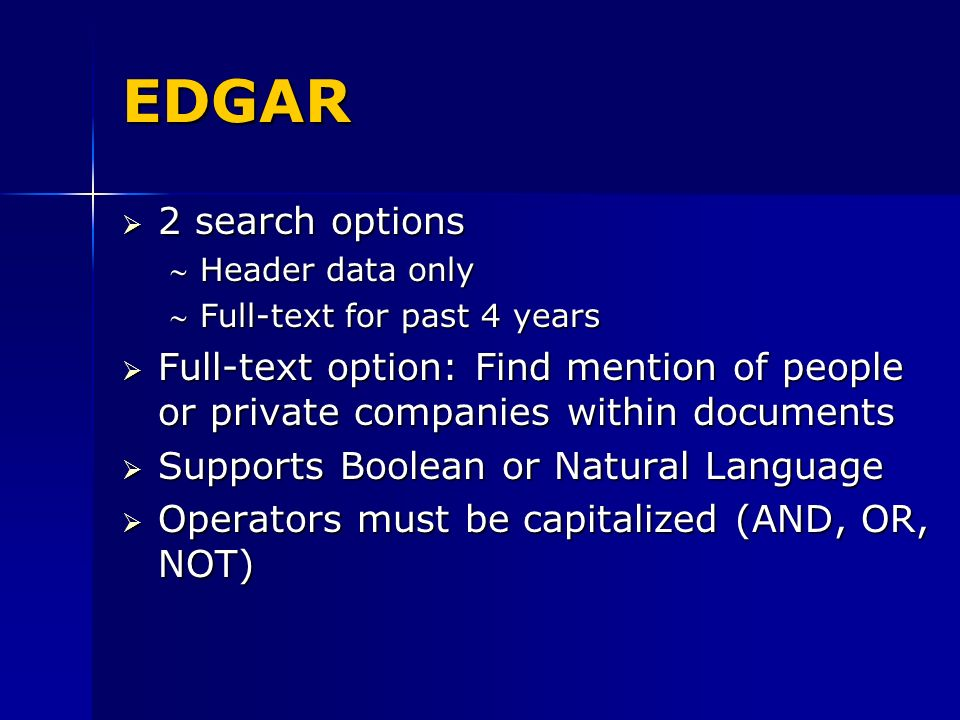 EDGAR 2 search options 2 search options Header data onlyHeader data only Full-text for past 4 yearsFull-text for past 4 years Full-text option: Find mention of people or private companies within documents Full-text option: Find mention of people or private companies within documents Supports Boolean or Natural Language Supports Boolean or Natural Language Operators must be capitalized (AND, OR, NOT) Operators must be capitalized (AND, OR, NOT)