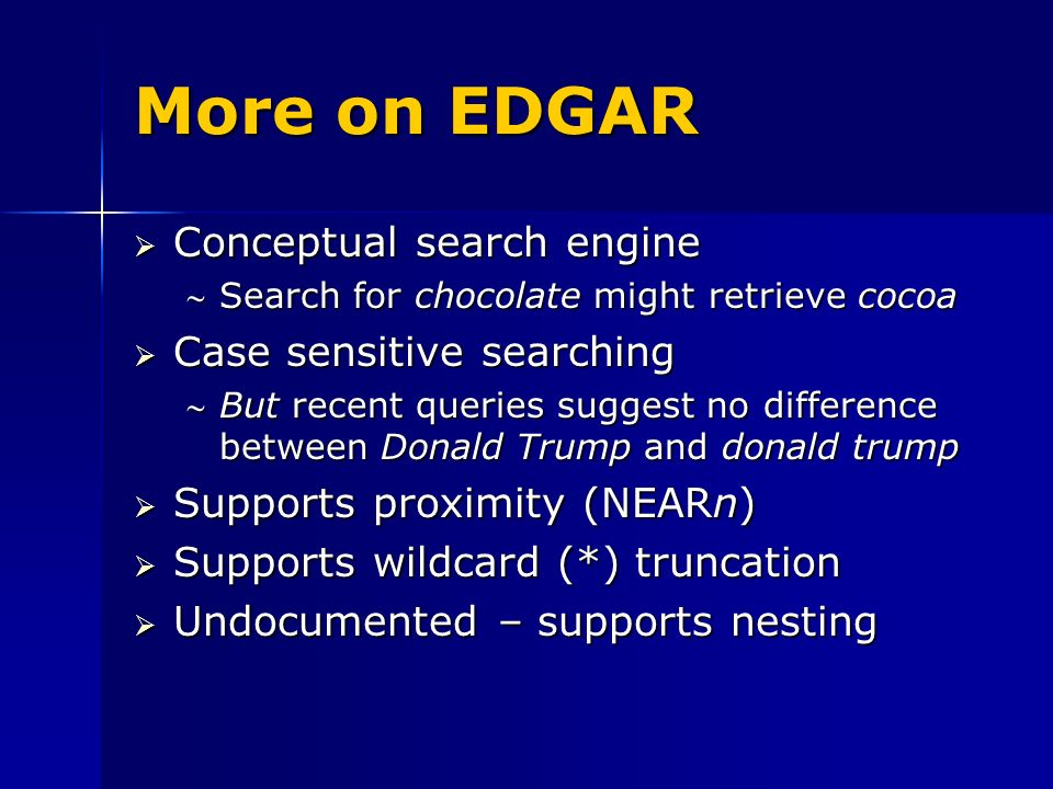 More on EDGAR Conceptual search engine Conceptual search engine Search for chocolate might retrieve cocoaSearch for chocolate might retrieve cocoa Case sensitive searching Case sensitive searching But recent queries suggest no difference between Donald Trump and donald trumpBut recent queries suggest no difference between Donald Trump and donald trump Supports proximity (NEARn) Supports proximity (NEARn) Supports wildcard (*) truncation Supports wildcard (*) truncation Undocumented – supports nesting Undocumented – supports nesting