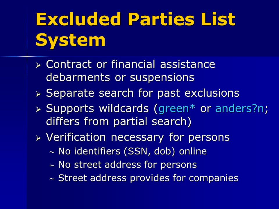 Excluded Parties List System Contract or financial assistance debarments or suspensions Contract or financial assistance debarments or suspensions Separate search for past exclusions Separate search for past exclusions Supports wildcards (green* or anders?n; differs from partial search) Supports wildcards (green* or anders?n; differs from partial search) Verification necessary for persons Verification necessary for persons No identifiers (SSN, dob) onlineNo identifiers (SSN, dob) online No street address for personsNo street address for persons Street address provides for companiesStreet address provides for companies