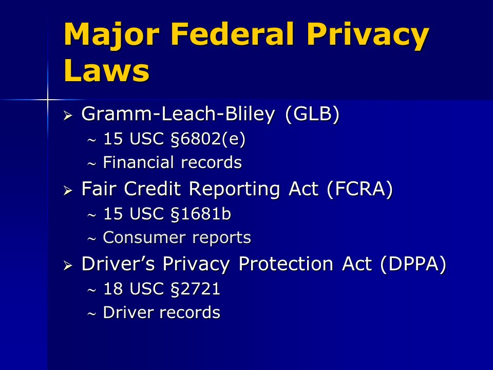 Major Federal Privacy Laws Gramm-Leach-Bliley (GLB) Gramm-Leach-Bliley (GLB) 15 USC §6802(e)15 USC §6802(e) Financial recordsFinancial records Fair Credit Reporting Act (FCRA) Fair Credit Reporting Act (FCRA) 15 USC §1681b15 USC §1681b Consumer reportsConsumer reports Drivers Privacy Protection Act (DPPA) Drivers Privacy Protection Act (DPPA) 18 USC §272118 USC §2721 Driver recordsDriver records