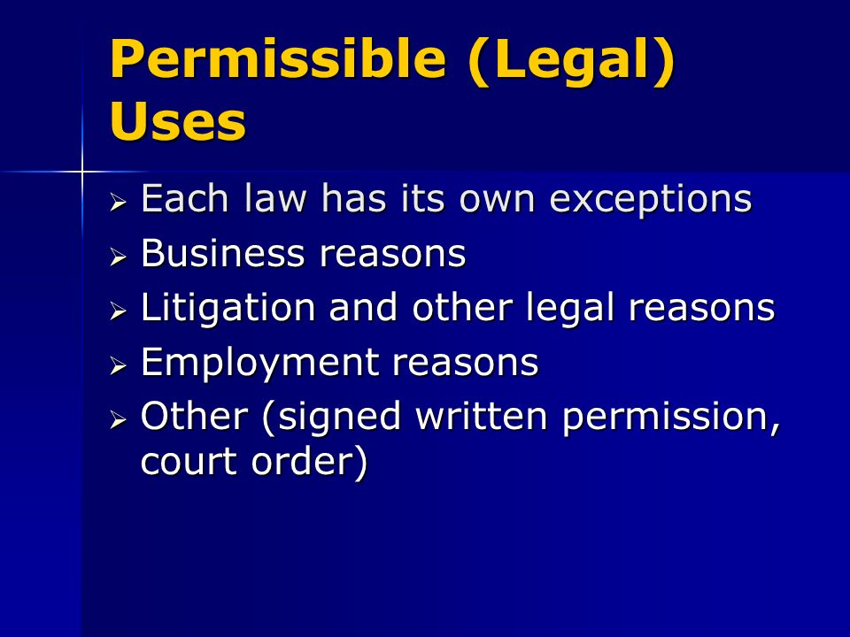 Permissible (Legal) Uses Each law has its own exceptions Each law has its own exceptions Business reasons Business reasons Litigation and other legal reasons Litigation and other legal reasons Employment reasons Employment reasons Other (signed written permission, court order) Other (signed written permission, court order)