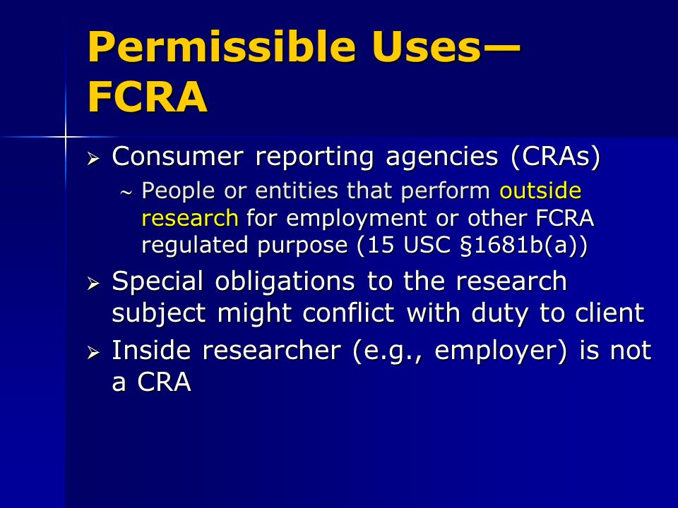 Permissible Uses FCRA Consumer reporting agencies (CRAs) Consumer reporting agencies (CRAs) People or entities that perform outside research for employment or other FCRA regulated purpose (15 USC §1681b(a))People or entities that perform outside research for employment or other FCRA regulated purpose (15 USC §1681b(a)) Special obligations to the research subject might conflict with duty to client Special obligations to the research subject might conflict with duty to client Inside researcher (e.g., employer) is not a CRA Inside researcher (e.g., employer) is not a CRA