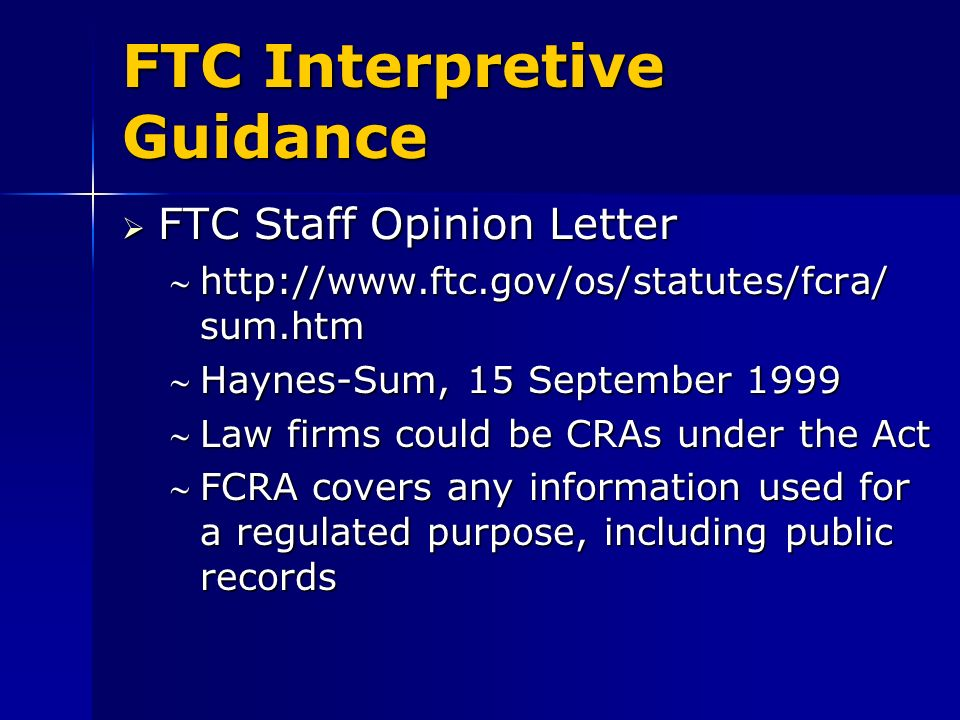 FTC Interpretive Guidance FTC Staff Opinion Letter FTC Staff Opinion Letter http://www.ftc.gov/os/statutes/fcra/ sum.htmhttp://www.ftc.gov/os/statutes/fcra/ sum.htm Haynes-Sum, 15 September 1999Haynes-Sum, 15 September 1999 Law firms could be CRAs under the ActLaw firms could be CRAs under the Act FCRA covers any information used for a regulated purpose, including public recordsFCRA covers any information used for a regulated purpose, including public records